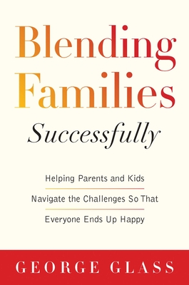 Blending Families Successfully: Helping Parents and Kids Navigate the Challenges So That Everyone Ends Up Happy Cover Image