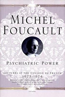 Psychiatric Power: Lectures at the Collège de France, 1973--1974 (Michel Foucault Lectures at the Collège de France #3) Cover Image