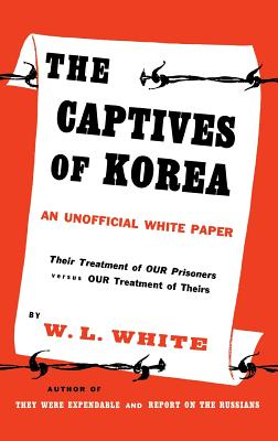 The Captives of Korea: An Unofficial White Paper on the Treatment of War Prisoners; Our Treatment of Theirs, Their Treatment of Ours Cover Image