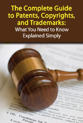 The Complete Guide to Patents, Copyrights, and Trademarks: What You Need to Know Explained Simply Cover Image