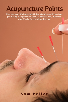 Acupuncture Points: The Natural Chinese Medicine Guide and Practices for using Acupunture Points, Meridians, Needles and Tools for Healthy Cover Image