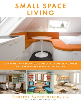 Small Space Living: Expert Tips and Techniques on Using Closets, Corners, and Every Other Space in Your Home Cover Image