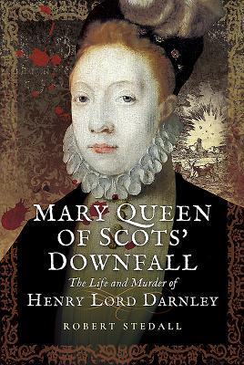 Mary Queen of Scots' Downfall: The Life and Murder of Henry, Lord Darnley Cover Image