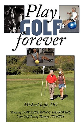 Play Golf Forever: Treating Low Back Pain & Improving Your Golf Swing Through Fitness Cover Image