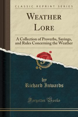 Weather Lore: A Collection of Proverbs, Sayings, and Rules Concerning the Weather (Classic Reprint) cover