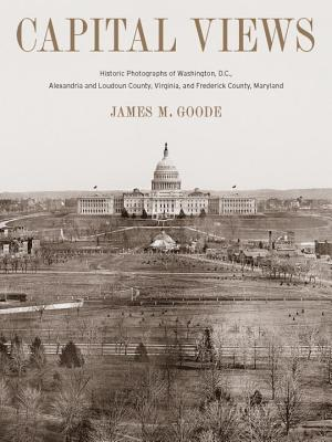 Capital Views: Historic Photographs of Washington, DC, Alexandria and Loudoun County, Virginia, and Frederick County, Maryland Cover Image