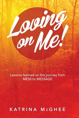 Loving on Me!: Lessons Learned on the Journey from MESS to MESSAGE Cover Image