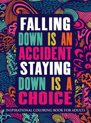 Inspirational Coloring Book For Adults: Falling Down Is An Accident Staying Down Is A Choice (Motivational Coloring Book Hardcover) Cover Image