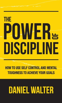 The Power of Discipline: How to Use Self Control and Mental Toughness to Achieve Your Goals Cover Image
