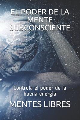 El Poder de la Mente Subconciente: Controla el poder de la buena energía Cover Image