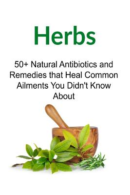 Herbs: 50+ Natural Antibiotics and Remedies that Heal Common Ailments You Didn't Know About: Herbs, Organic Medicines, Herbal Cover Image