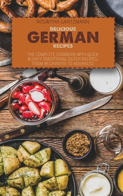 Delicious German Recipes: The Complete Cookbook With Quick and Easy Traditional Dutch Recipes, From Beginners To Advanced Cover Image