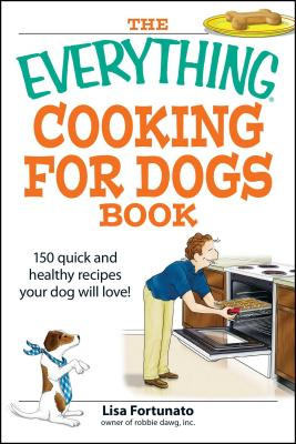 The Everything Cooking for Dogs Book: 100 quick and easy healthy recipes your dog will bark for! (Everything®) Cover Image