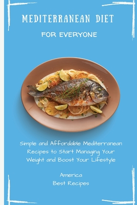 Mediterranean Diet for Everyone: Simple and Affordable Mediterranean Recipes to Start Managing Your Weight and Boost Your Lifestyle Cover Image