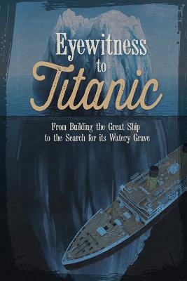 Eyewitness to Titanic: From Building the Great Ship to the Search for Its Watery Grave Cover Image