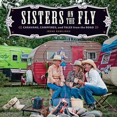Sisters on the Fly: Caravans, Campfires, and Tales from the Road (Paperback) By Irene Rawlings