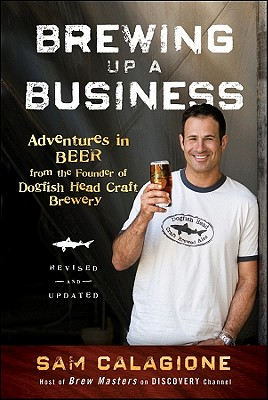 Brewing Up a Business: Adventures in Beer from the Founder of Dogfish Head Craft Brewery Cover Image