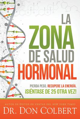 La Zona de Salud Hormonal / Dr. Colbert's Hormone Health Zone: Pierda Peso, Recupere Energía ¡siéntase de 25 Otra Vez! Cover Image