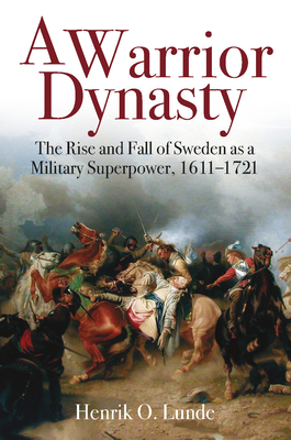 A Warrior Dynasty: The Rise and Fall of Sweden as a Military Superpower, 1611-1721 Cover Image