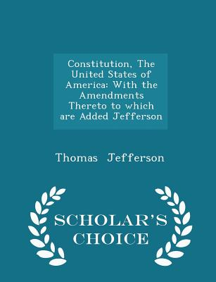 Constitution, the United States of America: With the Amendments Thereto to Which Are Added Jefferson - Scholar's Choice Edition Cover Image