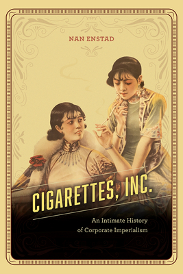 Cigarettes, Inc.: An Intimate History of Corporate Imperialism Cover Image