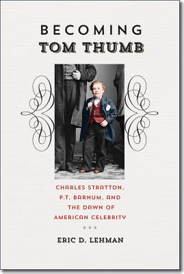 Becoming Tom Thumb: Charles Stratton, P. T. Barnum, and the Dawn of American Celebrity (Driftless Connecticut Series & Garnet Books) Cover Image