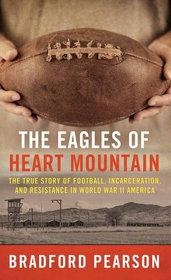 The Eagles of Heart Mountain: A True Story of Football, Incarceration, and Resistance in World War II America Cover Image