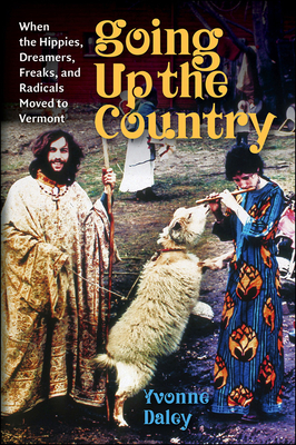 Going Up the Country: When the Hippies, Dreamers, Freaks, and Radicals Moved to Vermont Cover Image