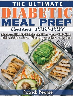 The Ultimate Diabetic Meal Prep Cookbook 2020-2021: Simple and Healthy Diabetic Meal Prep - Low-Carb Meals to Mix & Match - Lower Blood Sugar and Reve Cover Image