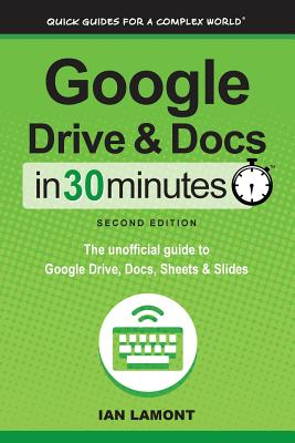 Google Drive and Docs in 30 Minutes (2nd Edition): The unofficial guide to Google Drive, Docs, Sheets & Slides Cover Image