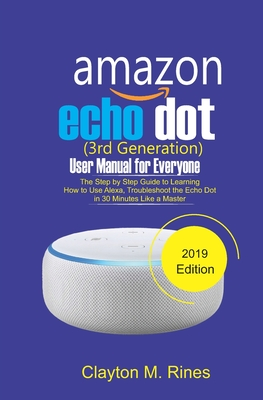 Amazon Echo Dot 3rd Generation User Manual for Everyone: The Step by Step Guide to learning how to use Alexa, Troubleshoot the Echo Dot in 30 Minutes Cover Image