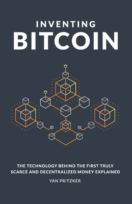 Inventing Bitcoin: The Technology Behind the First Truly Scarce and Decentralized Money Explained Cover Image