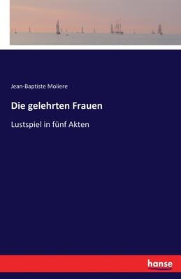 Die gelehrten Frauen: Lustspiel in fünf Akten Cover Image