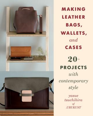Making Leather Bags, Wallets, and Cases: 20+ Projects with Contemporary Style Cover Image