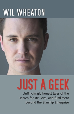 Just a Geek: Unflinchingly Honest Tales of the Search for Life, Love, and Fulfillment Beyond the Starship Enterprise Cover Image
