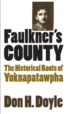 Faulkner's County: The Historical Roots of Yoknapatawhpa (Fred W. Morrison Series in Southern Studies) Cover Image