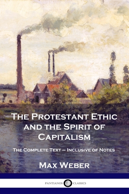 The Protestant Ethic and the Spirit of Capitalism: The Complete Text - Inclusive of Notes Cover Image