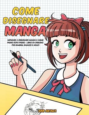 Come disegnare Manga: Imparare a disegnare Manga e Anime passo dopo passo - libro da disegno per bambini, ragazzi e adulti Cover Image