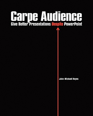 Carpe Audience: Give Better Presentations Despite PowerPoint Cover Image