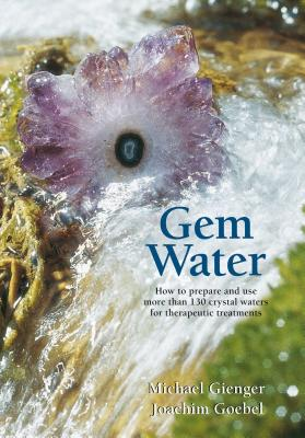 Gem Water: How to Prepare and Use More than 130 Crystal Waters for Therapeutic Treatments Cover Image