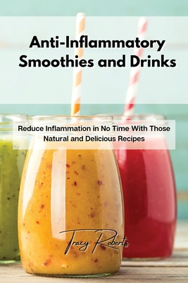 Anti-Inflammatory Smoothies and Drinks: Reduce Inflammation in No Time With Those Natural and Delicious Recipes Cover Image