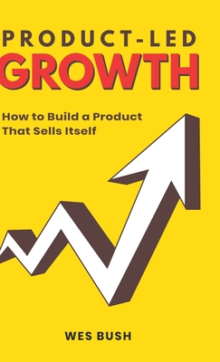 Product-Led Growth: How to Build a Product That Sells Itself Cover Image