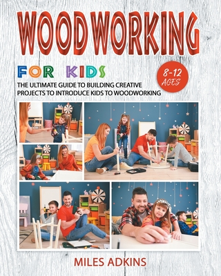 Woodworking for Kids: The Ultimate Guide to Building Creative Projects to Introduce Kids to Woodworking Cover Image