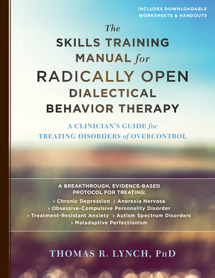The Skills Training Manual for Radically Open Dialectical Behavior Therapy: A Clinician's Guide for Treating Disorders of Overcontrol Cover Image