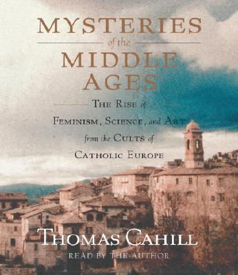 Mysteries of the Middle Ages: The Rise of Feminism, Science and Art from the Cults of Catholic Europe Cover Image