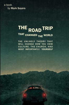 The Road Trip that Changed the World: The Unlikely Theory that will Change How You View Culture, the Church,  and, Most Importantly, Yourself Cover Image