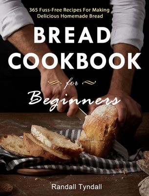 Bread Cookbook For Beginners: 365 Fuss-Free Recipes For Making Delicious Homemade Bread Cover Image