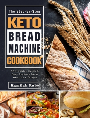 The Step-by-Step Keto Bread Machine Cookbook: Affordable, Quick & Easy Recipes for A Healthy Lifestyle Cover Image