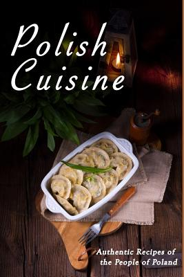 Polish Cuisine: Authentic Recipes of the People of Poland Cover Image
