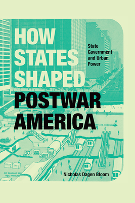 How States Shaped Postwar America: State Government and Urban Power Cover Image